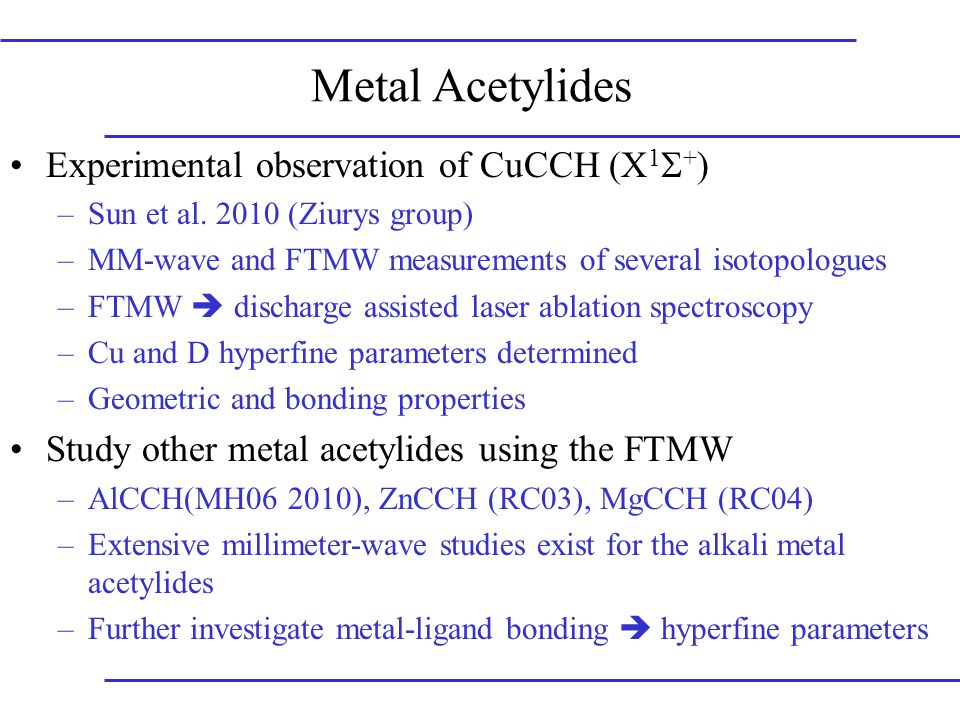 Alkali-Metal Acetylides: Previous Work LiCCH and 6 Li, 13 C & D isotopologues; ground and 5 vibrational states (Apponi, Brewster and Ziurys, 1998) NaCCH and D isotopologues; ground and 5 vibrational states (Brewster et al, 1999) KCCH and D isotopologues; ground vibrational state (Xin and Ziurys, 1998) Linear molecular geometries, structural parameters determined, no hyperfine splitting resolved Use FTMW to measure metal hyperfine parameters to investigate metal-ligand bonding character