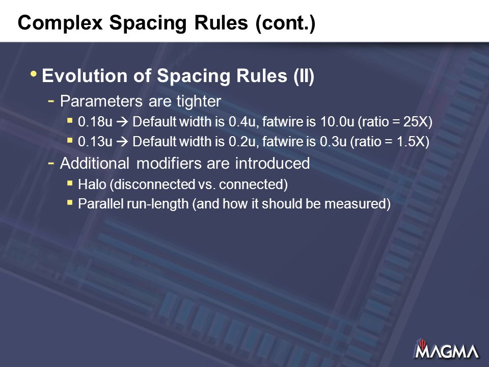 Complex Spacing Rules (cont.) Evolution of Spacing Rules (II) - Parameters are tighter  0.18u  Default width is 0.4u, fatwire is 10.0u (ratio = 25X)  0.13u  Default width is 0.2u, fatwire is 0.3u (ratio = 1.5X) - Additional modifiers are introduced  Halo (disconnected vs.