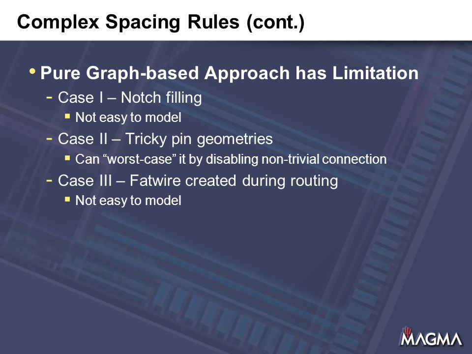 Complex Spacing Rules (cont.) Pure Graph-based Approach has Limitation - Case I – Notch filling  Not easy to model - Case II – Tricky pin geometries  Can worst-case it by disabling non-trivial connection - Case III – Fatwire created during routing  Not easy to model