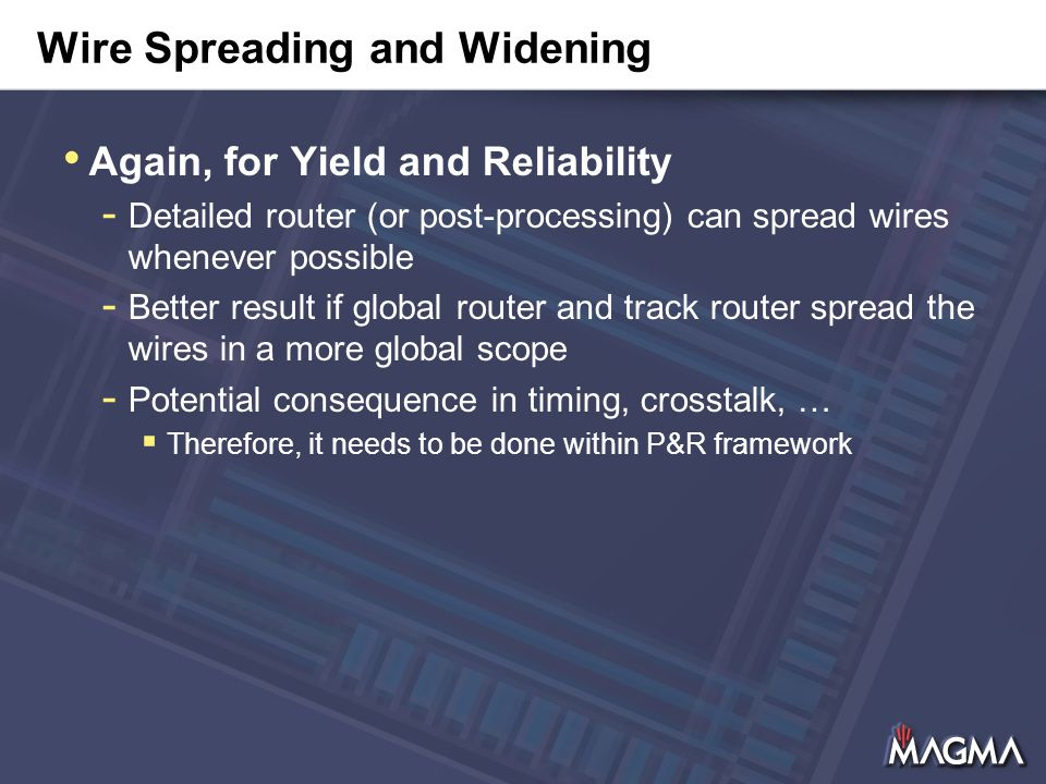 Wire Spreading and Widening Again, for Yield and Reliability - Detailed router (or post-processing) can spread wires whenever possible - Better result if global router and track router spread the wires in a more global scope - Potential consequence in timing, crosstalk, …  Therefore, it needs to be done within P&R framework
