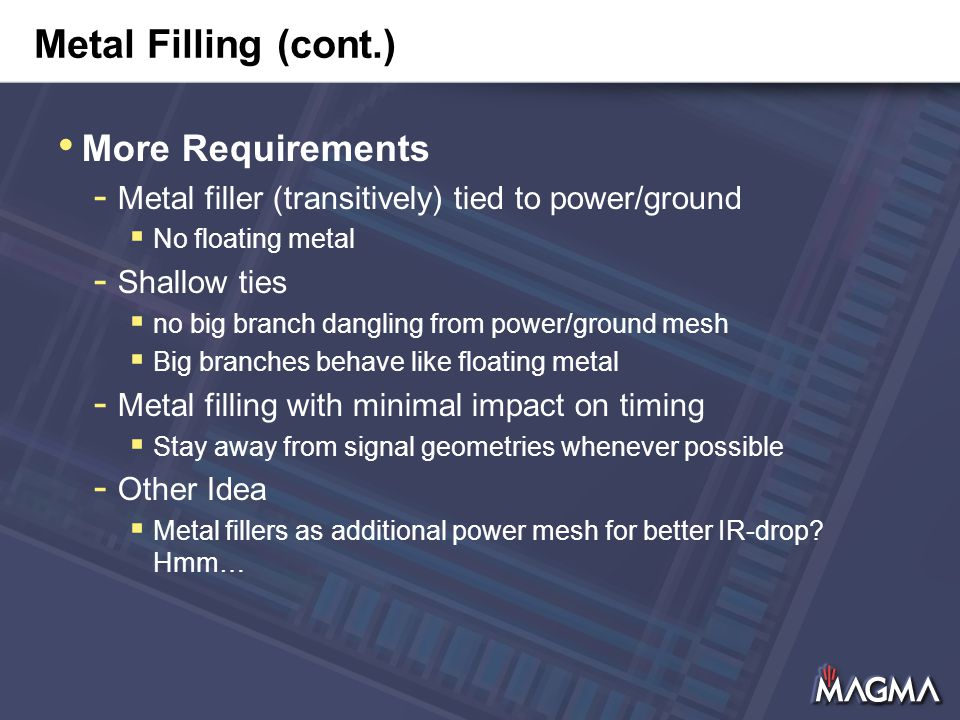 Metal Filling (cont.) More Requirements - Metal filler (transitively) tied to power/ground  No floating metal - Shallow ties  no big branch dangling from power/ground mesh  Big branches behave like floating metal - Metal filling with minimal impact on timing  Stay away from signal geometries whenever possible - Other Idea  Metal fillers as additional power mesh for better IR-drop.