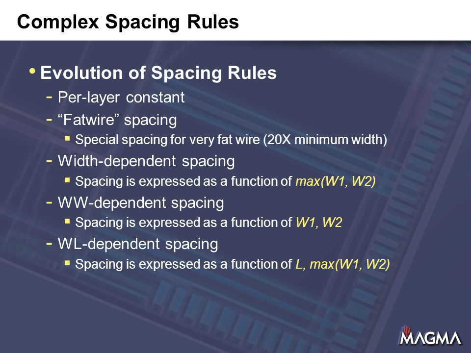 Complex Spacing Rules Evolution of Spacing Rules - Per-layer constant - Fatwire spacing  Special spacing for very fat wire (20X minimum width) - Width-dependent spacing  Spacing is expressed as a function of max(W1, W2) - WW-dependent spacing  Spacing is expressed as a function of W1, W2 - WL-dependent spacing  Spacing is expressed as a function of L, max(W1, W2)