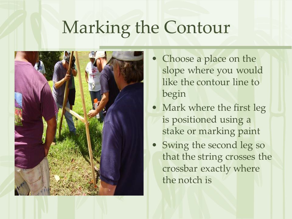 Marking the Contour Choose a place on the slope where you would like the contour line to begin Mark where the first leg is positioned using a stake or marking paint Swing the second leg so that the string crosses the crossbar exactly where the notch is