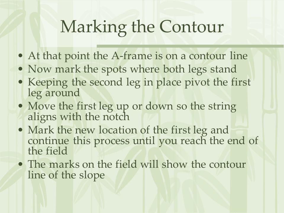 Marking the Contour At that point the A-frame is on a contour line Now mark the spots where both legs stand Keeping the second leg in place pivot the first leg around Move the first leg up or down so the string aligns with the notch Mark the new location of the first leg and continue this process until you reach the end of the field The marks on the field will show the contour line of the slope