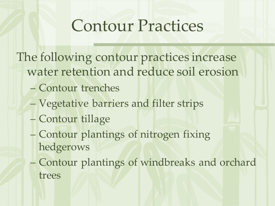 Contour Practices The following contour practices increase water retention and reduce soil erosion –Contour trenches –Vegetative barriers and filter strips –Contour tillage –Contour plantings of nitrogen fixing hedgerows –Contour plantings of windbreaks and orchard trees