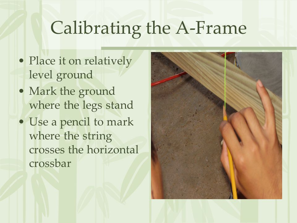 Calibrating the A-Frame Place it on relatively level ground Mark the ground where the legs stand Use a pencil to mark where the string crosses the horizontal crossbar