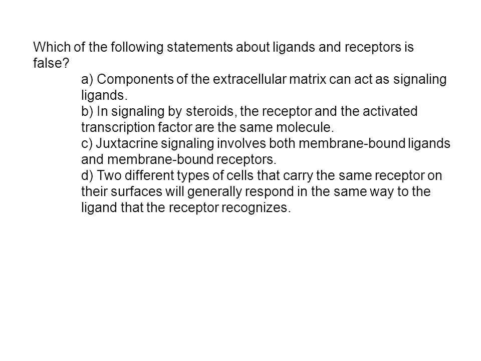 Which of the following statements about ligands and receptors is false.