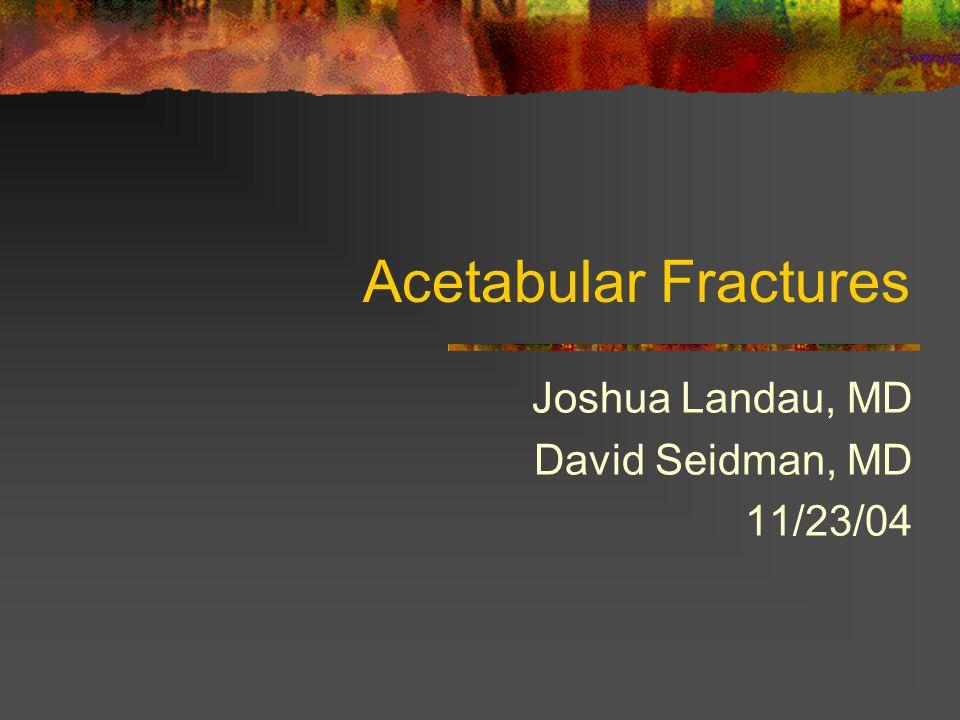 Acetabular Fractures Joshua Landau, MD David Seidman, MD 11/23/04