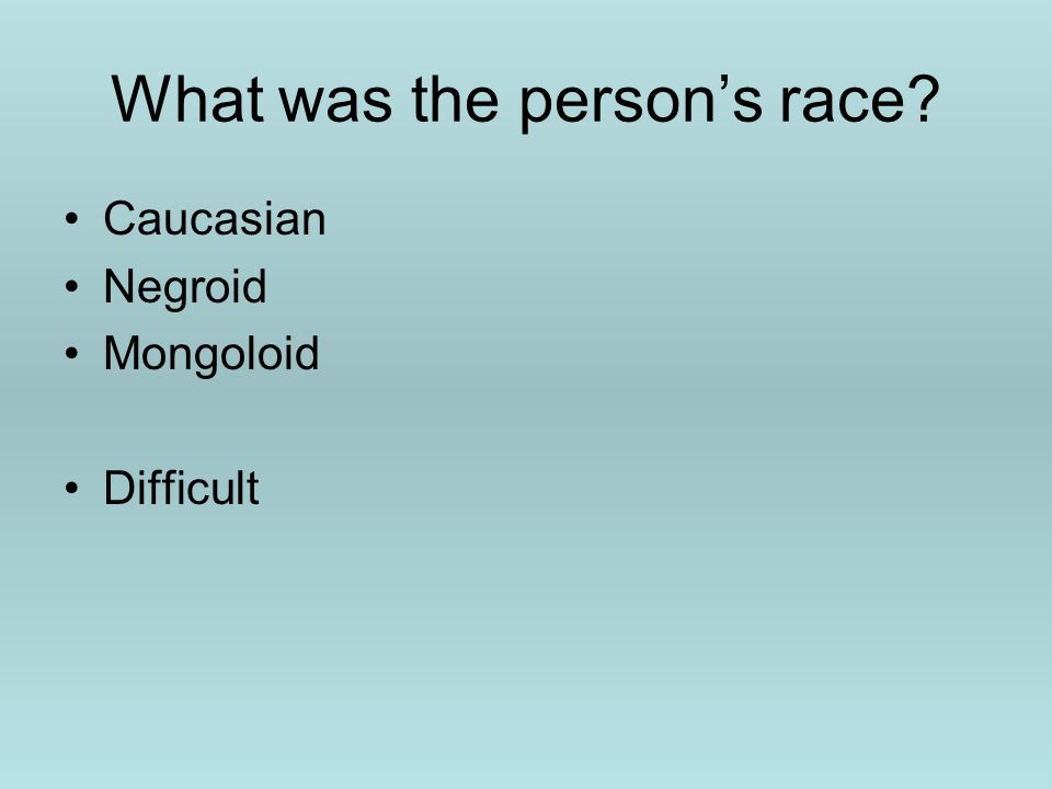 What was the person's race? Caucasian Negroid Mongoloid Difficult