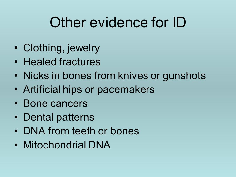 Other evidence for ID Clothing, jewelry Healed fractures Nicks in bones from knives or gunshots Artificial hips or pacemakers Bone cancers Dental patterns DNA from teeth or bones Mitochondrial DNA