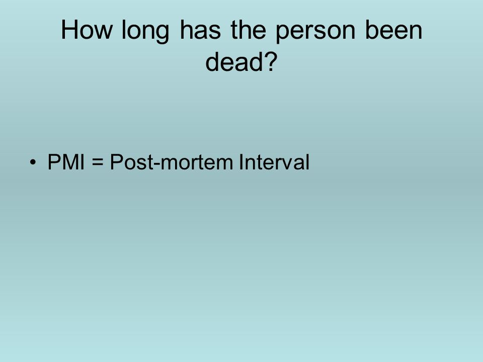 How long has the person been dead? PMI = Post-mortem Interval