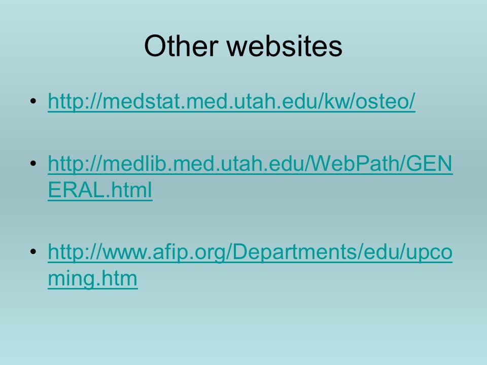 Other websites http://medstat.med.utah.edu/kw/osteo/ http://medlib.med.utah.edu/WebPath/GEN ERAL.htmlhttp://medlib.med.utah.edu/WebPath/GEN ERAL.html http://www.afip.org/Departments/edu/upco ming.htmhttp://www.afip.org/Departments/edu/upco ming.htm