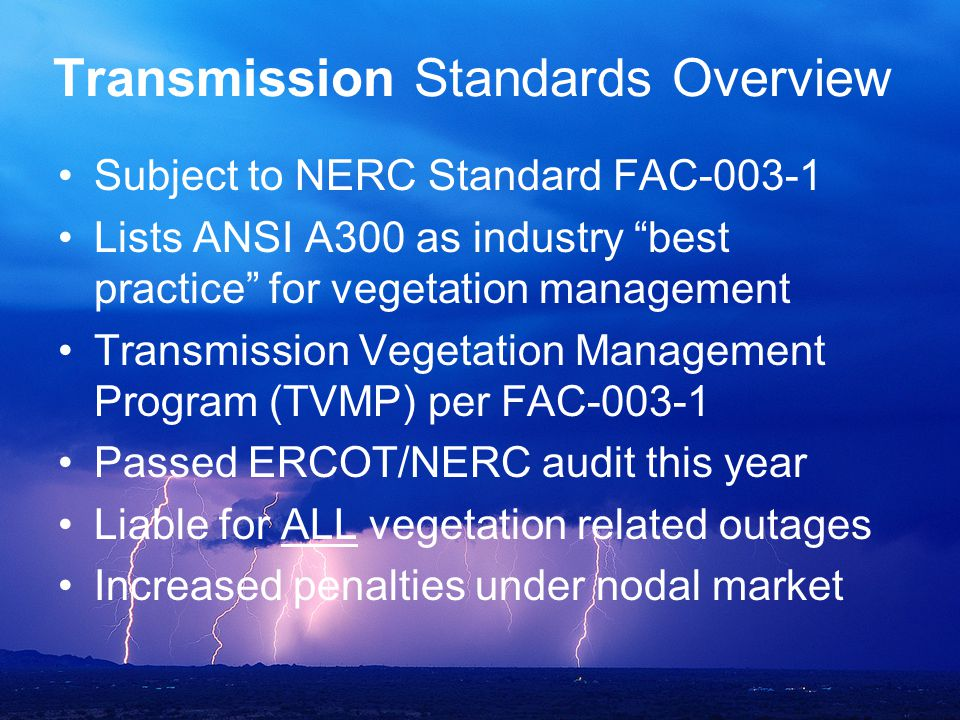 "Transmission Standards Overview Subject to NERC Standard FAC-003-1 Lists ANSI A300 as industry ""best practice"" for vegetation management Transmission"