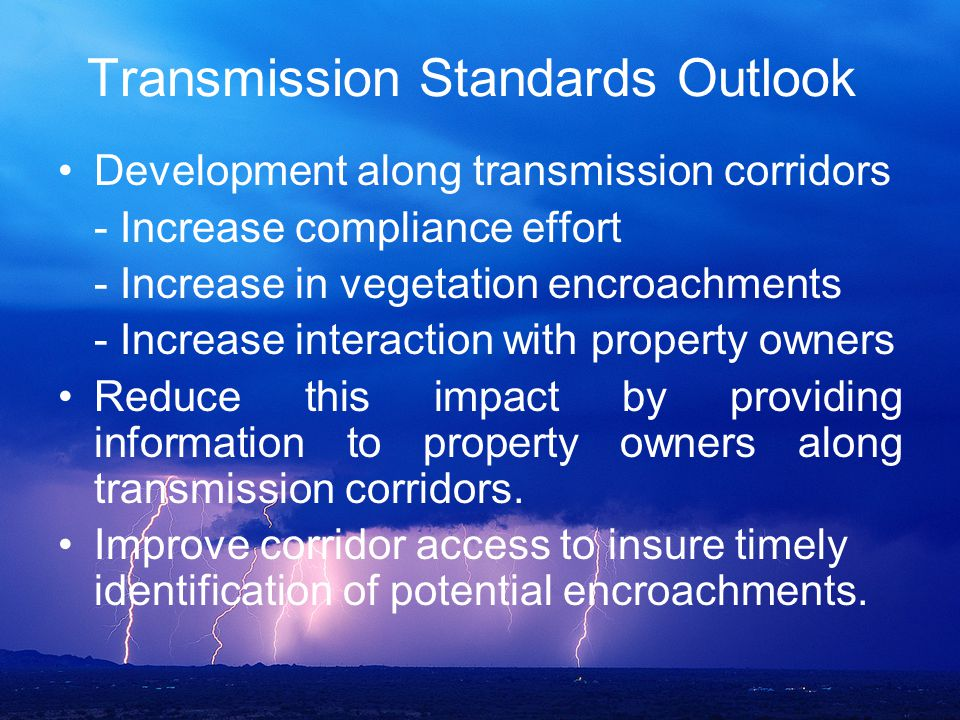 Transmission Standards Outlook Development along transmission corridors - Increase compliance effort - Increase in vegetation encroachments - Increase