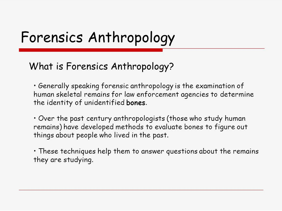 Generally speaking forensic anthropology is the examination of human skeletal remains for law enforcement agencies to determine the identity of unidentified bones.