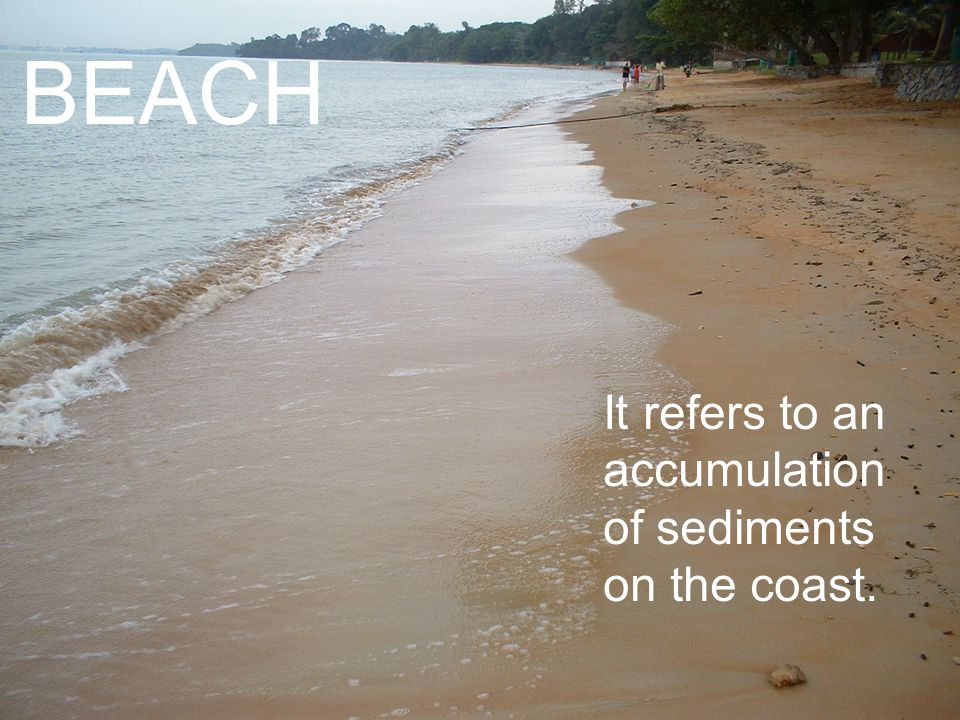 BEACH It refers to an accumulation of sediments on the coast.