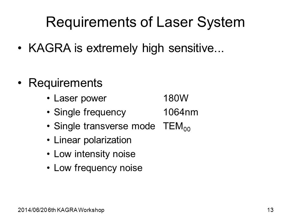 2014/06/20 6th KAGRA Workshop13 Requirements of Laser System KAGRA is extremely high sensitive... Requirements Laser power180W Single frequency1064nm