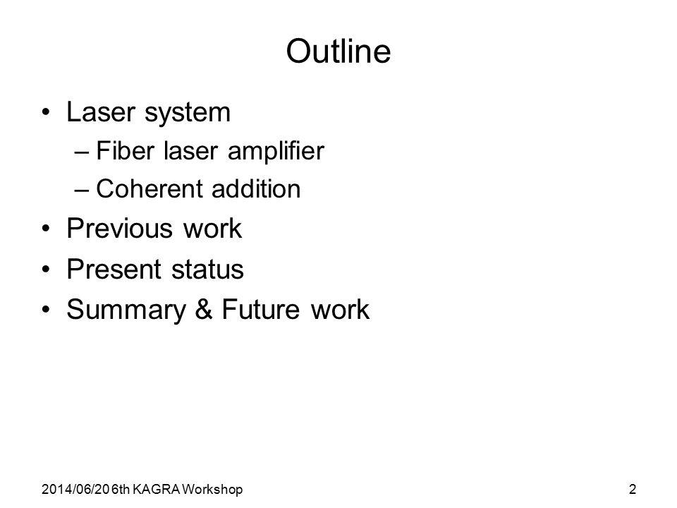2014/06/20 6th KAGRA Workshop2 Outline Laser system –Fiber laser amplifier –Coherent addition Previous work Present status Summary & Future work