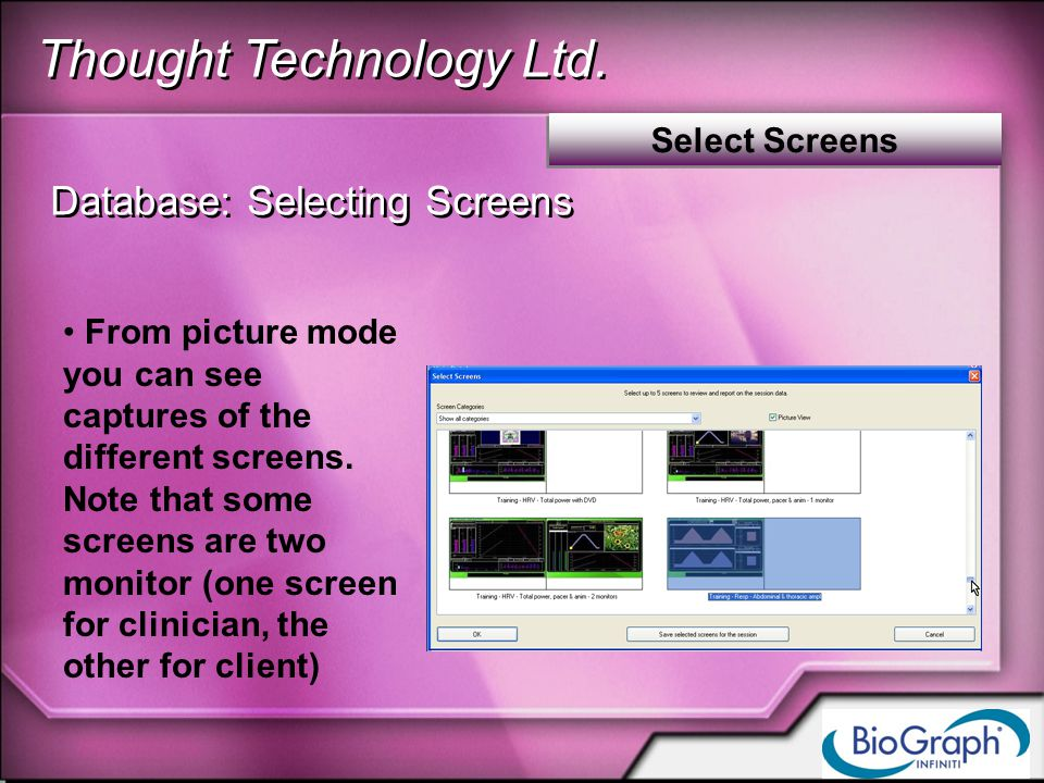 Thought Technology Ltd. Select Screens Database: Selecting Screens From picture mode you can see captures of the different screens. Note that some scr