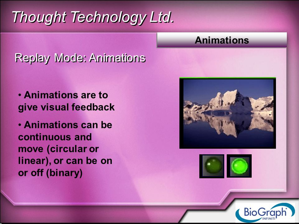 Thought Technology Ltd. Animations Replay Mode: Animations Animations are to give visual feedback Animations can be continuous and move (circular or l