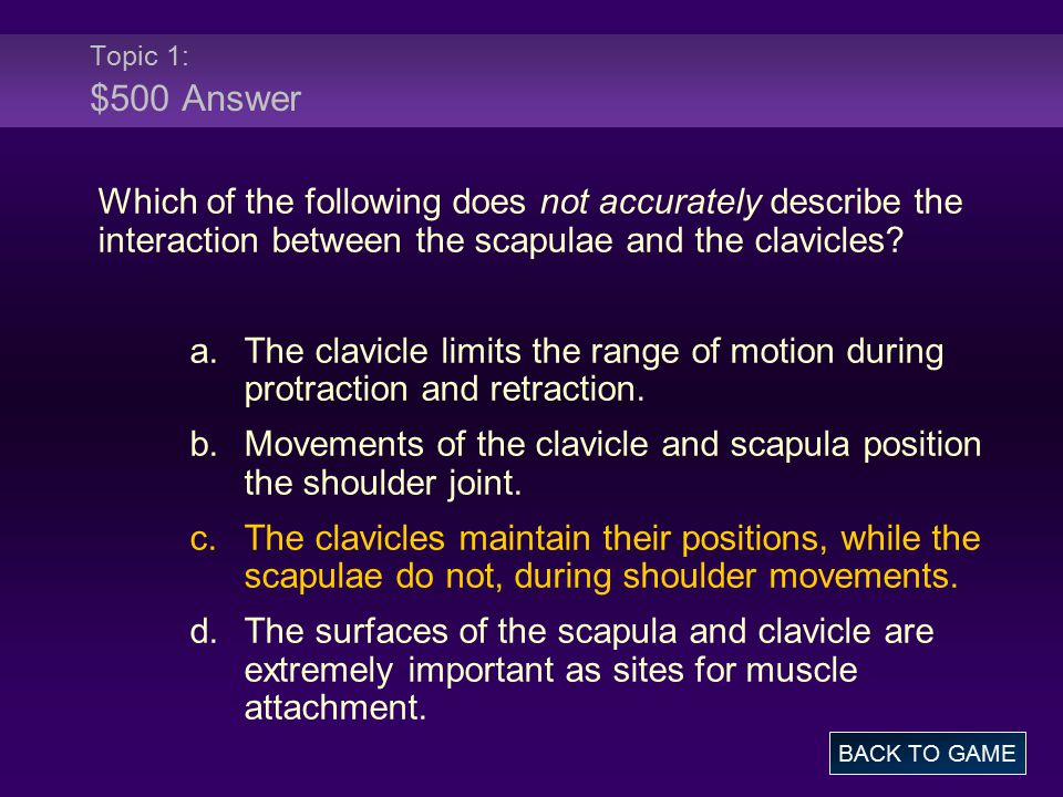 Topic 1: $500 Answer Which of the following does not accurately describe the interaction between the scapulae and the clavicles.