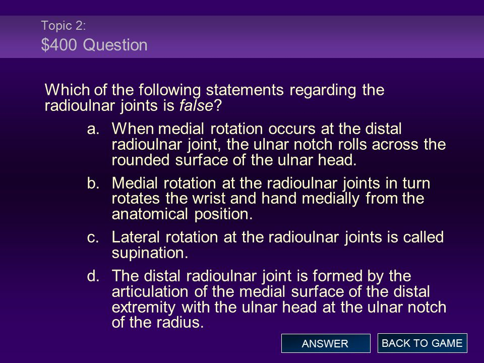 Topic 2: $400 Question Which of the following statements regarding the radioulnar joints is false.
