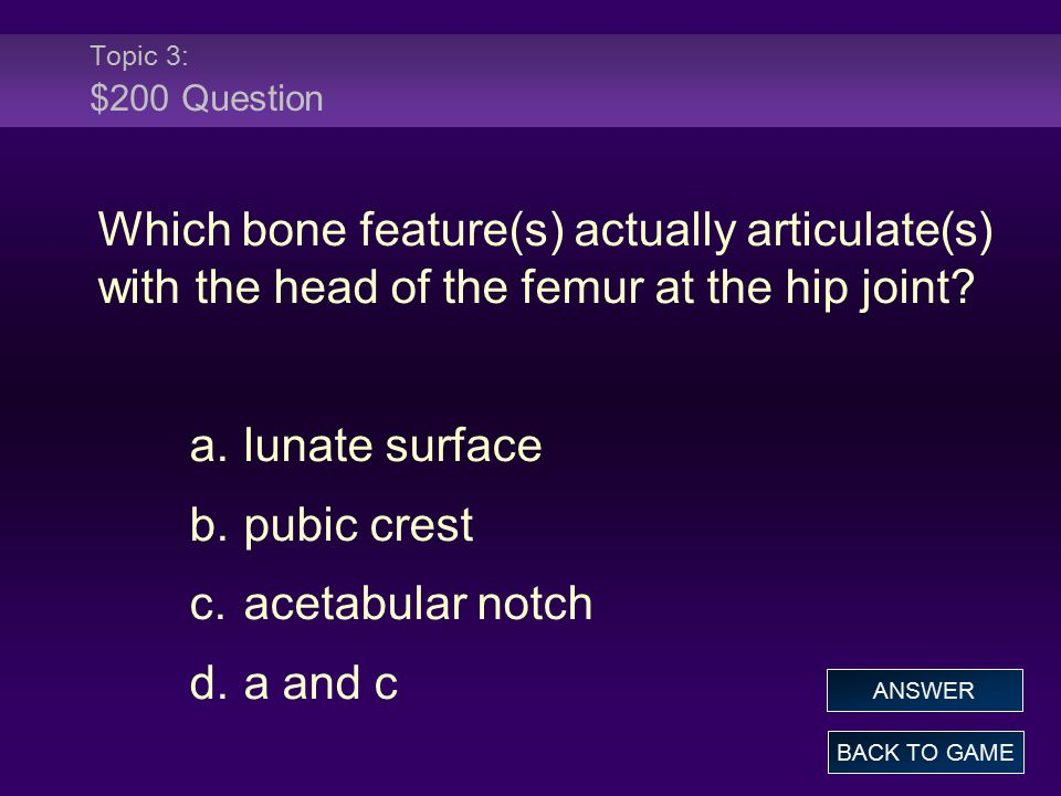 Topic 3: $200 Question Which bone feature(s) actually articulate(s) with the head of the femur at the hip joint.
