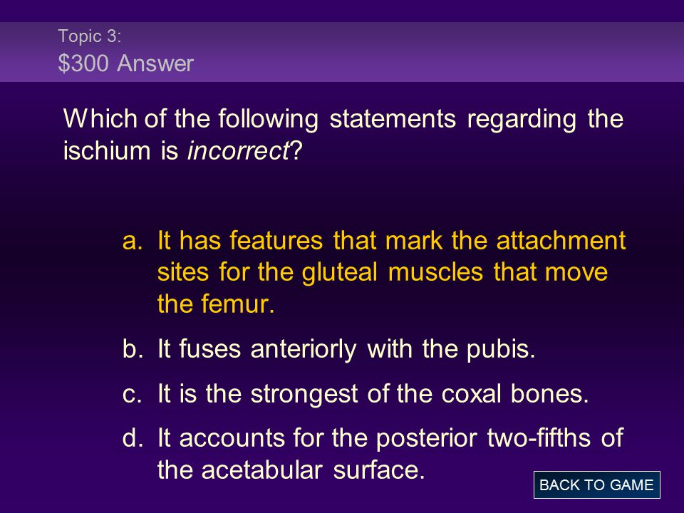 Topic 3: $300 Answer Which of the following statements regarding the ischium is incorrect.