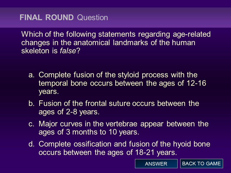FINAL ROUND Question Which of the following statements regarding age-related changes in the anatomical landmarks of the human skeleton is false.