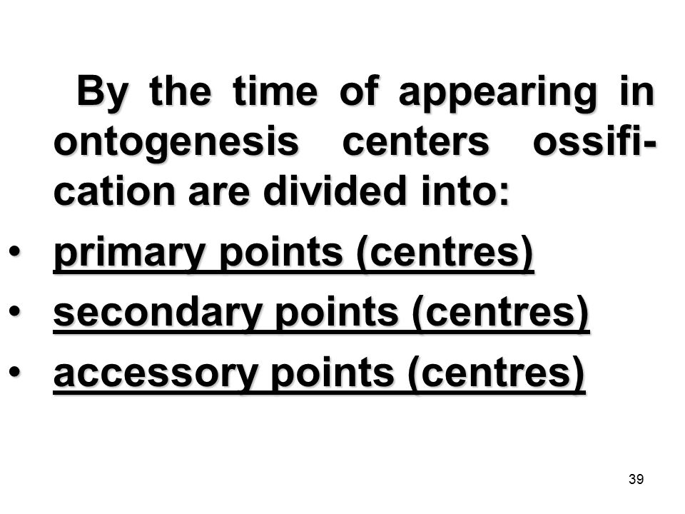 39 By the time of appearing in ontogenesis centers ossifi- cation are divided into: primary points (centres)primary points (centres) secondary points (centres)secondary points (centres) accessory points (centres)accessory points (centres)