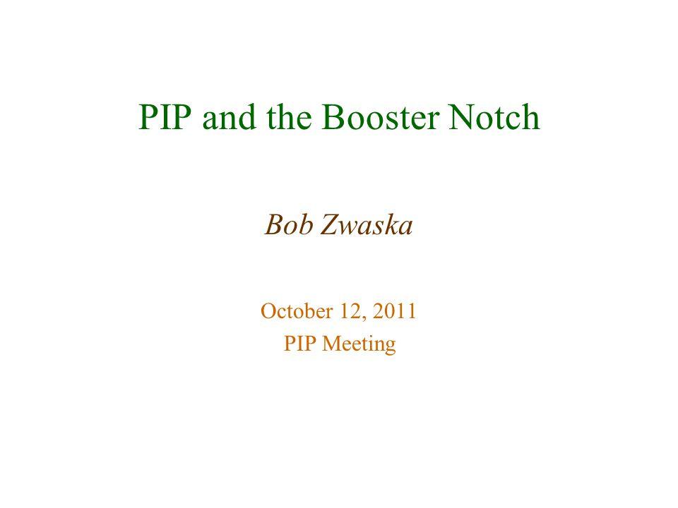 PIP and the Booster Notch Bob Zwaska October 12, 2011 PIP Meeting