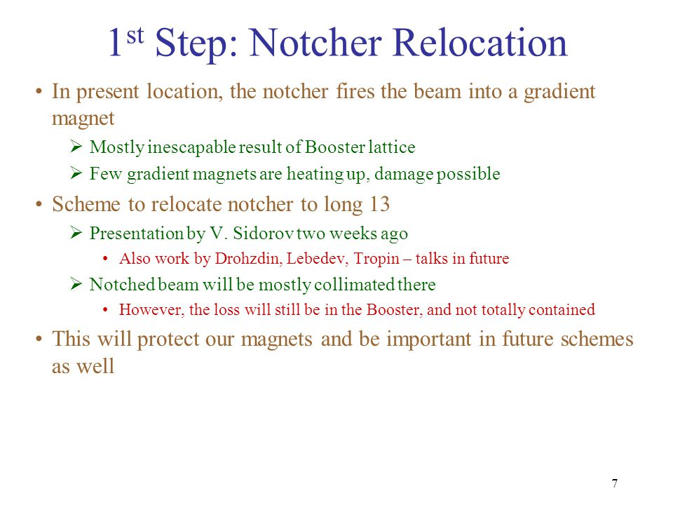 7 1 st Step: Notcher Relocation In present location, the notcher fires the beam into a gradient magnet  Mostly inescapable result of Booster lattice  Few gradient magnets are heating up, damage possible Scheme to relocate notcher to long 13  Presentation by V.