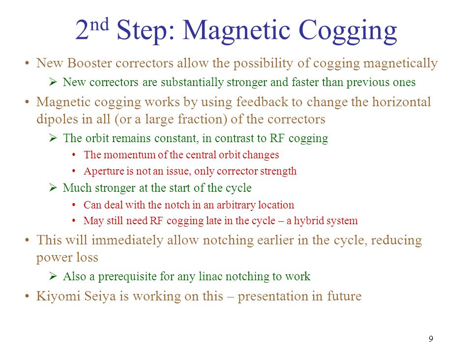 9 2 nd Step: Magnetic Cogging New Booster correctors allow the possibility of cogging magnetically  New correctors are substantially stronger and faster than previous ones Magnetic cogging works by using feedback to change the horizontal dipoles in all (or a large fraction) of the correctors  The orbit remains constant, in contrast to RF cogging The momentum of the central orbit changes Aperture is not an issue, only corrector strength  Much stronger at the start of the cycle Can deal with the notch in an arbitrary location May still need RF cogging late in the cycle – a hybrid system This will immediately allow notching earlier in the cycle, reducing power loss  Also a prerequisite for any linac notching to work Kiyomi Seiya is working on this – presentation in future