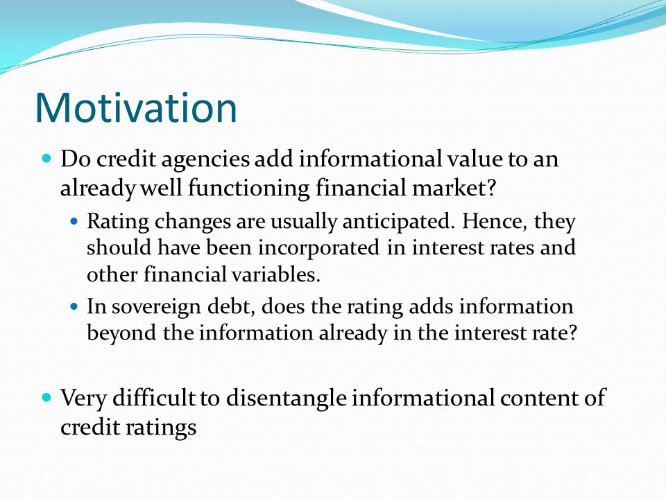 Motivation Do credit agencies add informational value to an already well functioning financial market? Rating changes are usually anticipated. Hence,