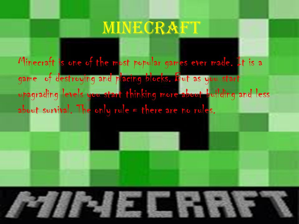minecraft Minecraft is one of the most popular games ever made. It is a game of destroying and placing blocks. But as you start upagrading levels you
