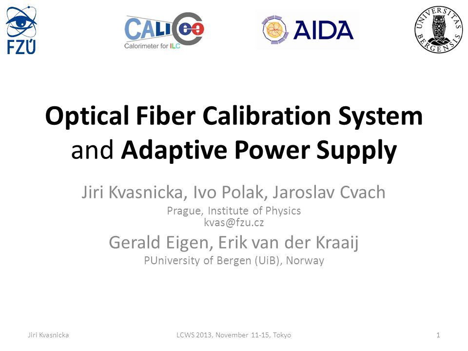 Introduction The Analogue Hadron CALorimeter – Physics prototype: 7608 channels with SiPMs – Ultimately: 8 millions of channels – Details  see talk by Oskar Hartbrichtalk Challenge: calibration – short (<7ns) light pulses, tunable amplitude – Physics prototype CMB (1 LED drives 19 optical fibers, 1 fiber illuminates 1 scintillator tile) – Engineering prototype Integrated on HBU – 1 LED per 1 tile External option – currently developed Quasi-resonant LED driver: QMB1A – Optical signal is transferred and distributed by the notched fibers – 3 fibers connected to 1 LED per – 1 notched optical fiber illuminates 24 scintillating tiles Details on electronics perspective  see my talk from last LCWStalk Another task (AIDA): SiPM gain stabilization (ADApower board) – Electronic details will be shown.