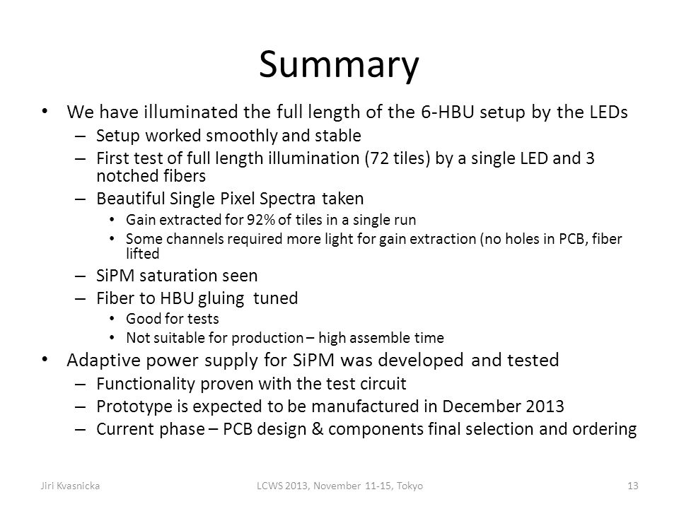 Summary We have illuminated the full length of the 6-HBU setup by the LEDs – Setup worked smoothly and stable – First test of full length illumination (72 tiles) by a single LED and 3 notched fibers – Beautiful Single Pixel Spectra taken Gain extracted for 92% of tiles in a single run Some channels required more light for gain extraction (no holes in PCB, fiber lifted – SiPM saturation seen – Fiber to HBU gluing tuned Good for tests Not suitable for production – high assemble time Adaptive power supply for SiPM was developed and tested – Functionality proven with the test circuit – Prototype is expected to be manufactured in December 2013 – Current phase – PCB design & components final selection and ordering Jiri KvasnickaLCWS 2013, November 11-15, Tokyo13