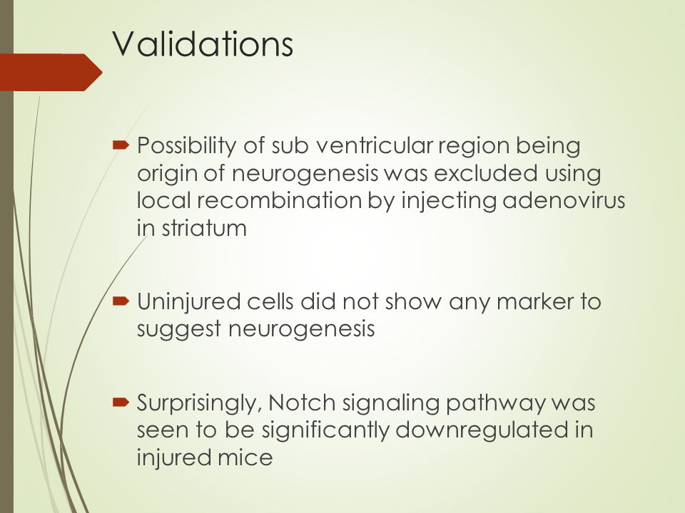 Validations  Possibility of sub ventricular region being origin of neurogenesis was excluded using local recombination by injecting adenovirus in striatum  Uninjured cells did not show any marker to suggest neurogenesis  Surprisingly, Notch signaling pathway was seen to be significantly downregulated in injured mice