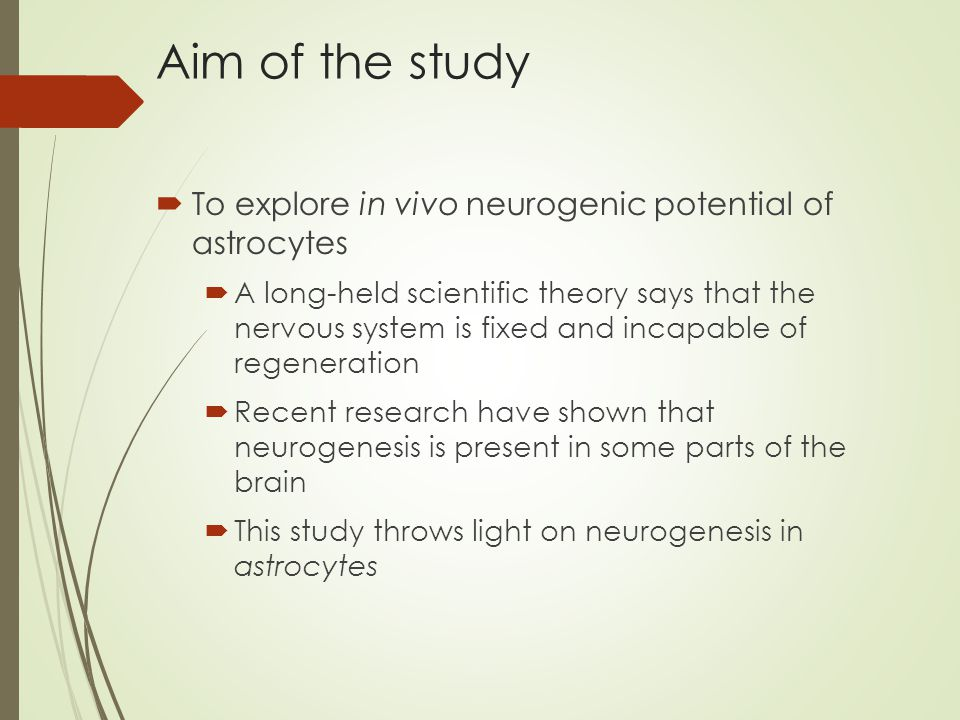 Aim of the study  To explore in vivo neurogenic potential of astrocytes  A long-held scientific theory says that the nervous system is fixed and incapable of regeneration  Recent research have shown that neurogenesis is present in some parts of the brain  This study throws light on neurogenesis in astrocytes
