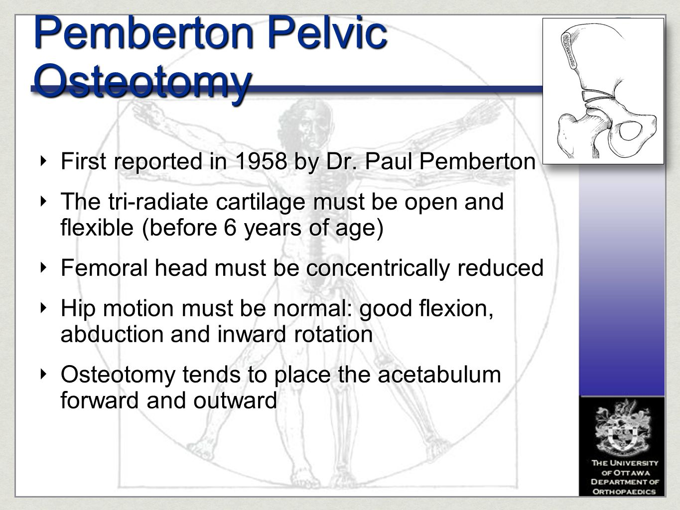 ‣ First reported in 1958 by Dr. Paul Pemberton ‣ The tri-radiate cartilage must be open and flexible (before 6 years of age) ‣ Femoral head must be co