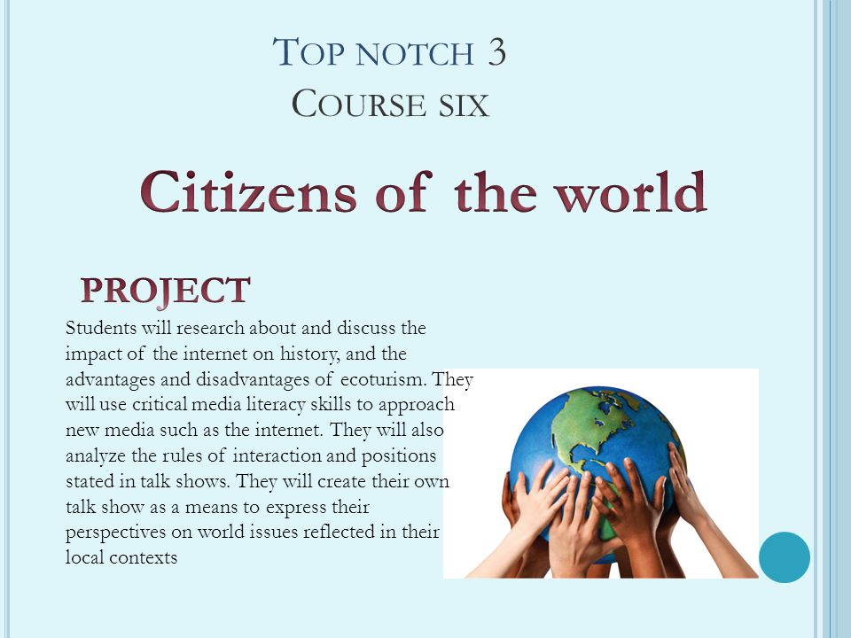 T OP NOTCH 3 C OURSE SIX Students will research about and discuss the impact of the internet on history, and the advantages and disadvantages of ecotu