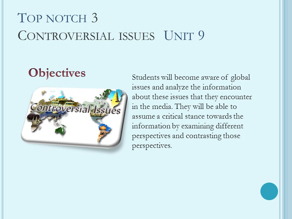 T OP NOTCH 3 C ONTROVERSIAL ISSUES U NIT 9 Students will become aware of global issues and analyze the information about these issues that they encoun
