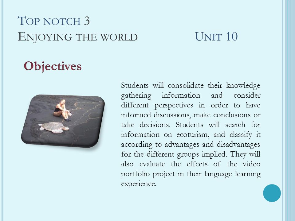 T OP NOTCH 3 E NJOYING THE WORLD U NIT 10 Students will consolidate their knowledge gathering information and consider different perspectives in order to have informed discussions, make conclusions or take decisions.