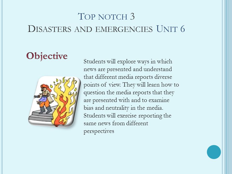 T OP NOTCH 3 D ISASTERS AND EMERGENCIES U NIT 6 Students will explore ways in which news are presented and understand that different media reports diverse points of view.
