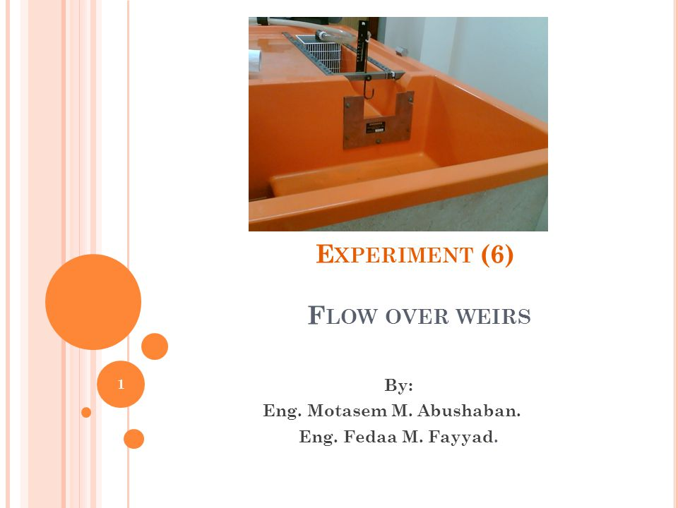 E XPERIMENT (6) F LOW OVER WEIRS By: Eng. Motasem M. Abushaban. Eng. Fedaa M. Fayyad. 1