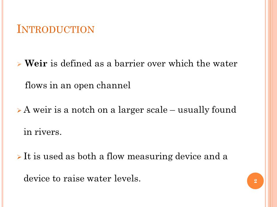 I NTRODUCTION  Weir is defined as a barrier over which the water flows in an open channel  A weir is a notch on a larger scale – usually found in rivers.