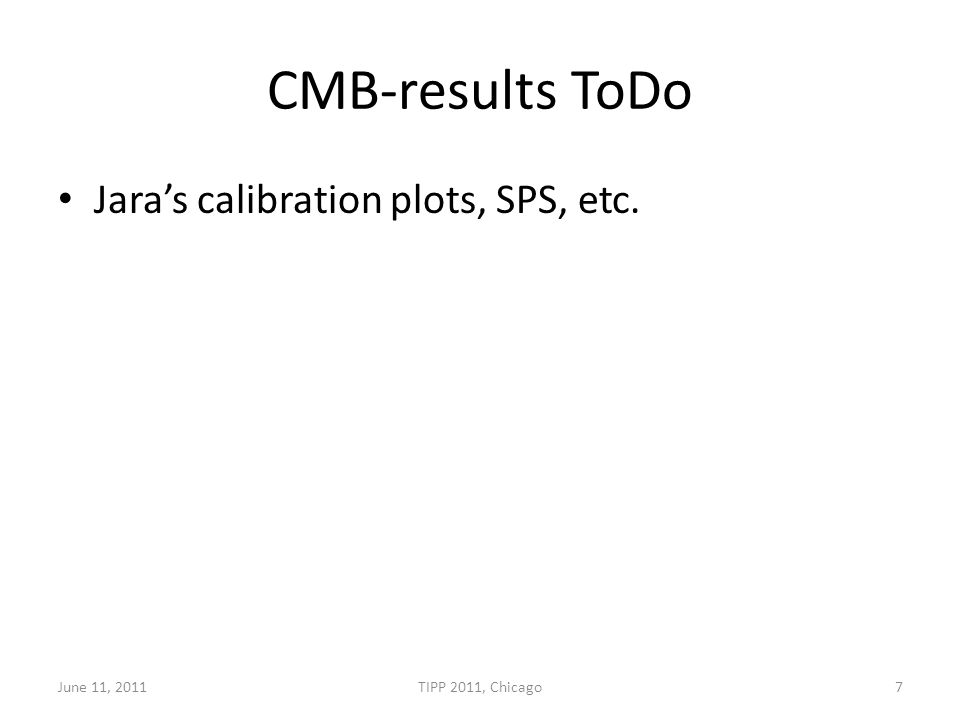 CMB-results ToDo Jara's calibration plots, SPS, etc. June 11, 2011TIPP 2011, Chicago7