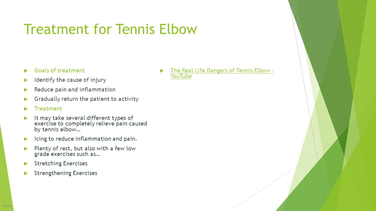 Treatment for Tennis Elbow  Goals of treatment  Identify the cause of injury  Reduce pain and inflammation  Gradually return the patient to activi