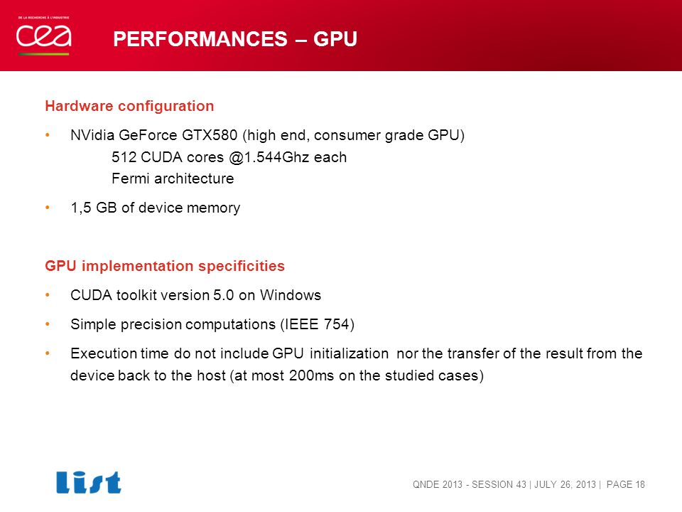 PERFORMANCES – GPU Hardware configuration NVidia GeForce GTX580 (high end, consumer grade GPU) 512 CUDA cores @1.544Ghz each Fermi architecture 1,5 GB of device memory GPU implementation specificities CUDA toolkit version 5.0 on Windows Simple precision computations (IEEE 754) Execution time do not include GPU initialization nor the transfer of the result from the device back to the host (at most 200ms on the studied cases) QNDE 2013 - SESSION 43 | JULY 26, 2013 | PAGE 18