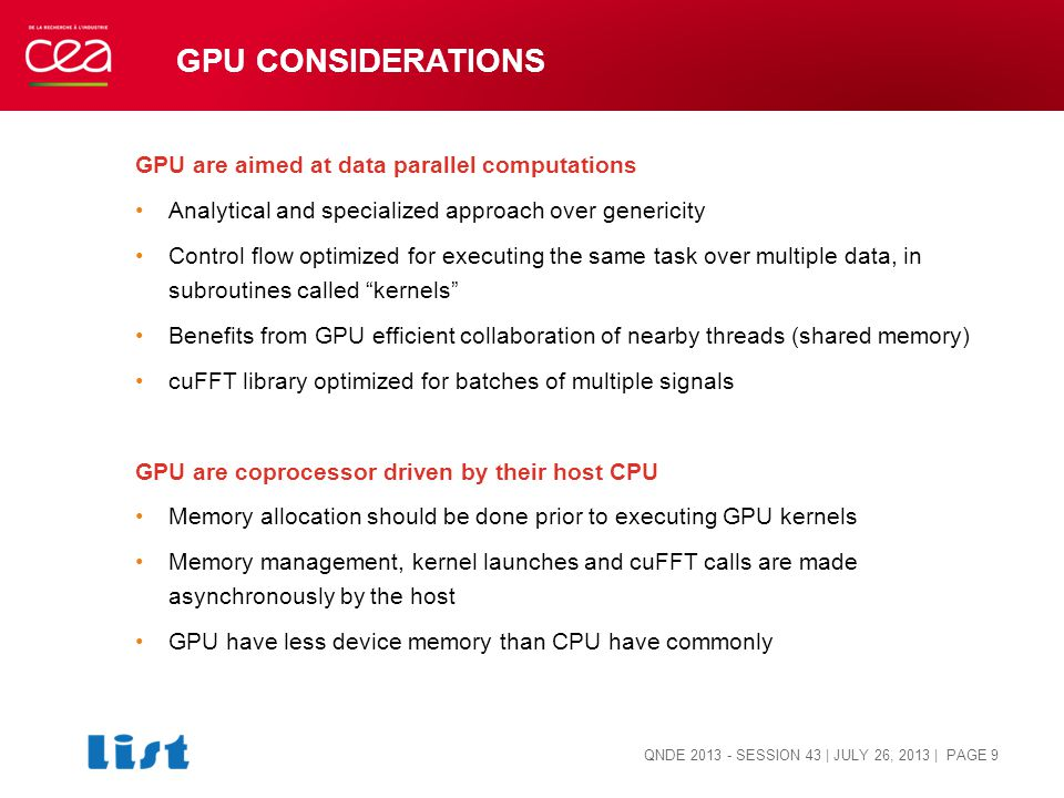 GPU CONSIDERATIONS GPU are aimed at data parallel computations Analytical and specialized approach over genericity Control flow optimized for executing the same task over multiple data, in subroutines called kernels Benefits from GPU efficient collaboration of nearby threads (shared memory) cuFFT library optimized for batches of multiple signals GPU are coprocessor driven by their host CPU Memory allocation should be done prior to executing GPU kernels Memory management, kernel launches and cuFFT calls are made asynchronously by the host GPU have less device memory than CPU have commonly QNDE 2013 - SESSION 43 | JULY 26, 2013 | PAGE 9
